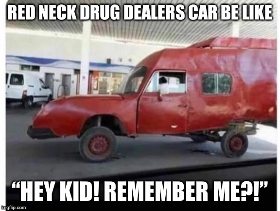 "RED NECK DRUG DEALERS CAR BE LIKE ""HEY KID! REMEMBER ME?!"" 