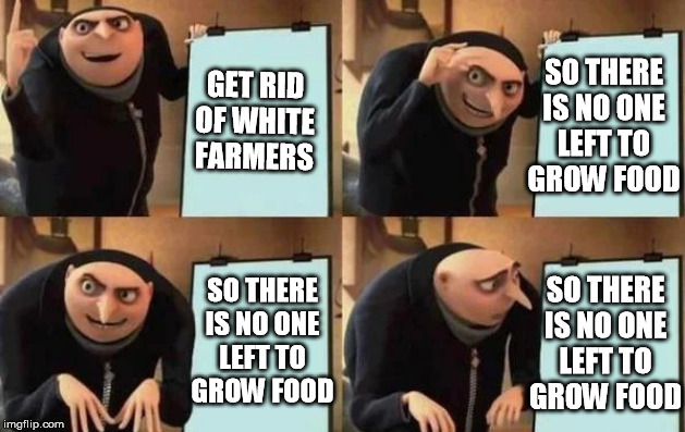Gru's Plan | GET RID OF WHITE FARMERS SO THERE IS NO ONE LEFT TO GROW FOOD SO THERE IS NO ONE LEFT TO GROW FOOD SO THERE IS NO ONE LEFT TO GROW FOOD | image tagged in gru's plan | made w/ Imgflip meme maker