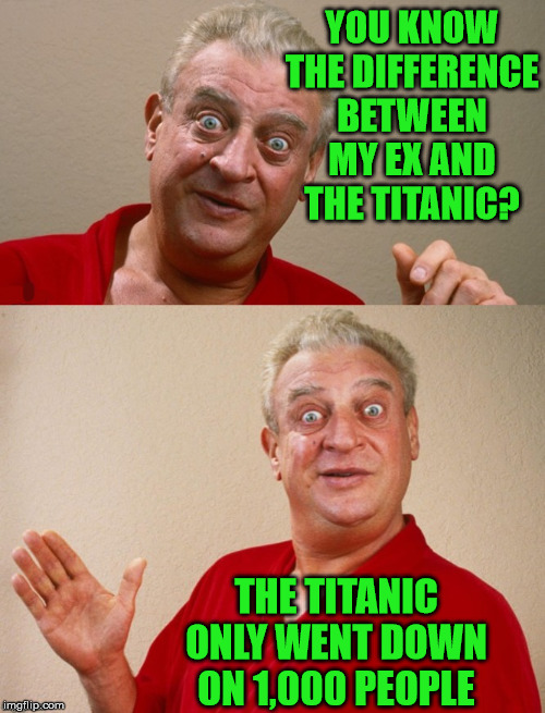 Rodney Dangerfield |  YOU KNOW THE DIFFERENCE BETWEEN MY EX AND THE TITANIC? THE TITANIC ONLY WENT DOWN ON 1,000 PEOPLE | image tagged in rodney dangerfield,memes,titanic sinking,bad pun,one does not simply,you know what really grinds my gears | made w/ Imgflip meme maker