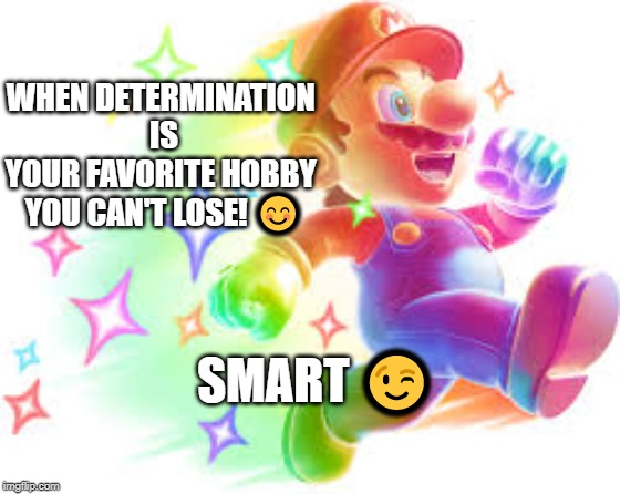 WHEN DETERMINATION ISYOUR FAVORITE HOBBY YOU CAN'T LOSE! ? SMART ? | image tagged in determination,funny memes,mario,super mario,too funny | made w/ Imgflip meme maker