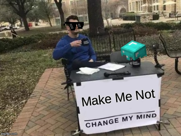 Change My Mind Meme | Make Me Not | image tagged in memes,change my mind | made w/ Imgflip meme maker