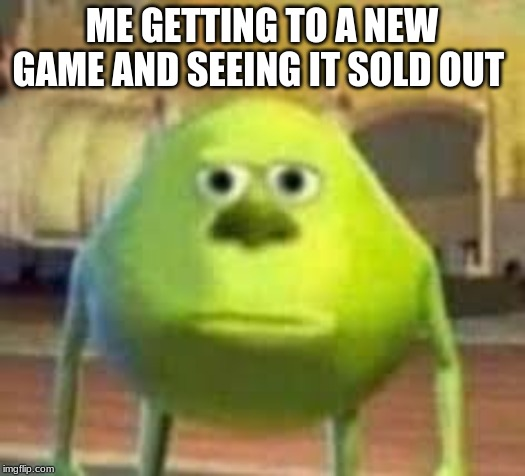 Meme | ME GETTING TO A NEW GAME AND SEEING IT SOLD OUT | image tagged in sully wazowski | made w/ Imgflip meme maker
