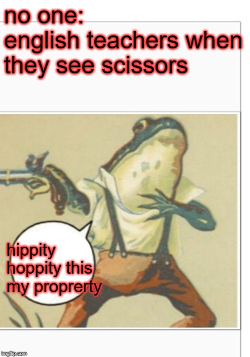 Hippity Hoppity (blank) |  no one: english teachers when they see scissors; hippity hoppity this my proprerty | image tagged in hippity hoppity blank | made w/ Imgflip meme maker