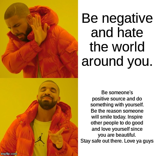 Drake Hotline Bling Meme | Be negative and hate the world around you. Be someone's positive source and do something with yourself. Be the reason someone will smile tod | image tagged in memes,drake hotline bling | made w/ Imgflip meme maker