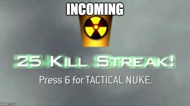 Tactical Nuke |  INCOMING | image tagged in tactical nuke | made w/ Imgflip meme maker