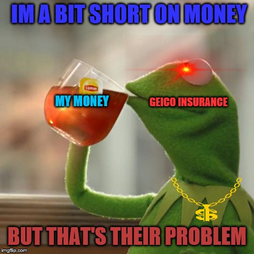 But Gieco's got my money |  IM A BIT SHORT ON MONEY; MY MONEY; GEICO INSURANCE; BUT THAT'S THEIR PROBLEM | image tagged in memes,but thats none of my business,kermit the frog,geico,funny memes | made w/ Imgflip meme maker