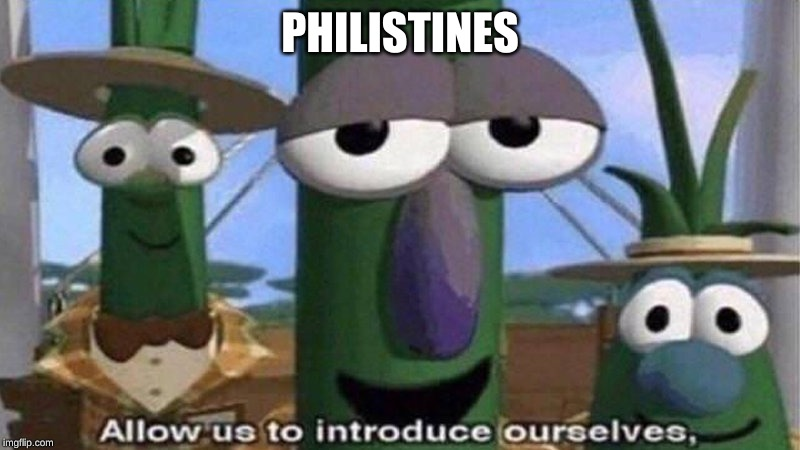 VeggieTales 'Allow us to introduce ourselfs' | PHILISTINES | image tagged in veggietales 'allow us to introduce ourselfs' | made w/ Imgflip meme maker