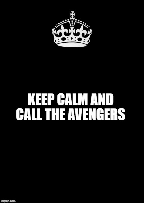 Keep Calm And Carry On Black Meme | KEEP CALM AND CALL THE AVENGERS | image tagged in memes,keep calm and carry on black | made w/ Imgflip meme maker