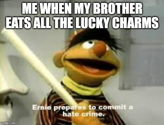 Ernie Prepares to commit a hate crime | ME WHEN MY BROTHER EATS ALL THE LUCKY CHARMS | image tagged in ernie prepares to commit a hate crime | made w/ Imgflip meme maker