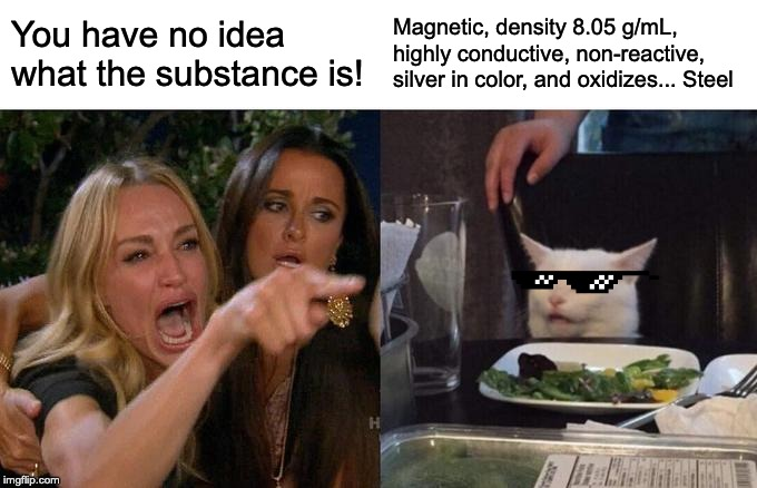 Woman Yelling At Cat Meme | You have no idea what the substance is! Magnetic, density 8.05 g/mL, highly conductive, non-reactive, silver in color, and oxidizes... Steel | image tagged in memes,woman yelling at cat | made w/ Imgflip meme maker