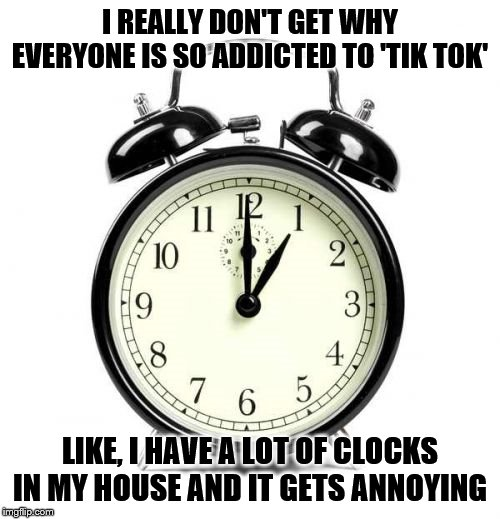 Alarm Clock |  I REALLY DON'T GET WHY EVERYONE IS SO ADDICTED TO 'TIK TOK'; LIKE, I HAVE A LOT OF CLOCKS IN MY HOUSE AND IT GETS ANNOYING | image tagged in memes,alarm clock | made w/ Imgflip meme maker