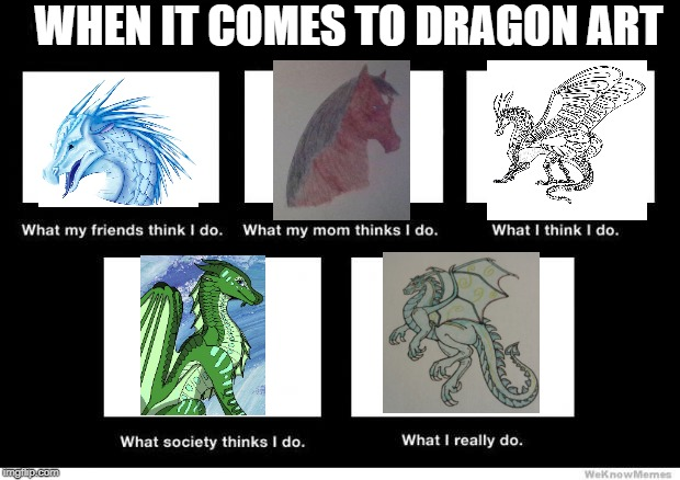 What I really do | WHEN IT COMES TO DRAGON ART | image tagged in what i really do | made w/ Imgflip meme maker