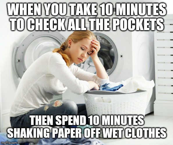 Laundry woes | WHEN YOU TAKE 10 MINUTES TO CHECK ALL THE POCKETS THEN SPEND 10 MINUTES SHAKING PAPER OFF WET CLOTHES | image tagged in laundry,disaster | made w/ Imgflip meme maker