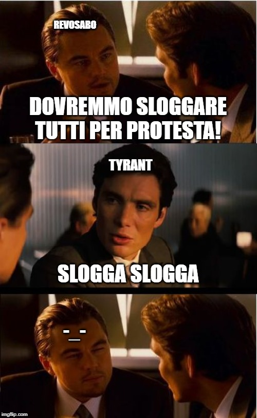Inception Meme |  REVOSABO; DOVREMMO SLOGGARE TUTTI PER PROTESTA! TYRANT; SLOGGA SLOGGA; -_- | image tagged in memes,inception | made w/ Imgflip meme maker