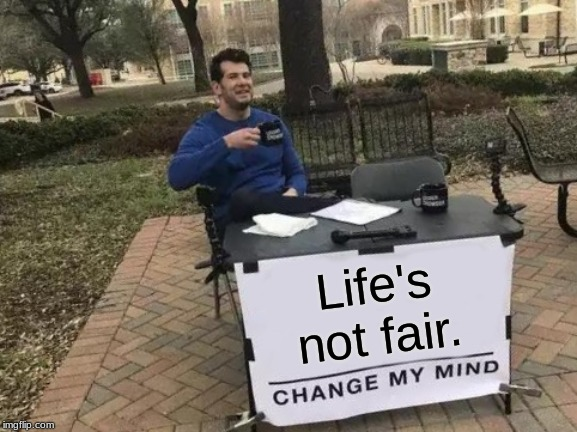 Change My Mind Meme | Life's not fair. | image tagged in memes,change my mind | made w/ Imgflip meme maker