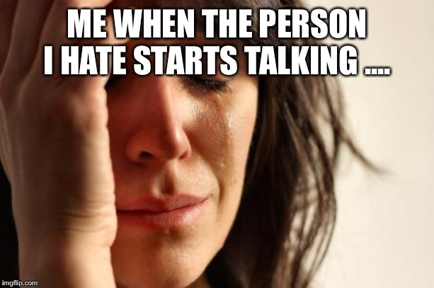 First World Problems Meme | ME WHEN THE PERSON I HATE STARTS TALKING .... | image tagged in memes,first world problems | made w/ Imgflip meme maker