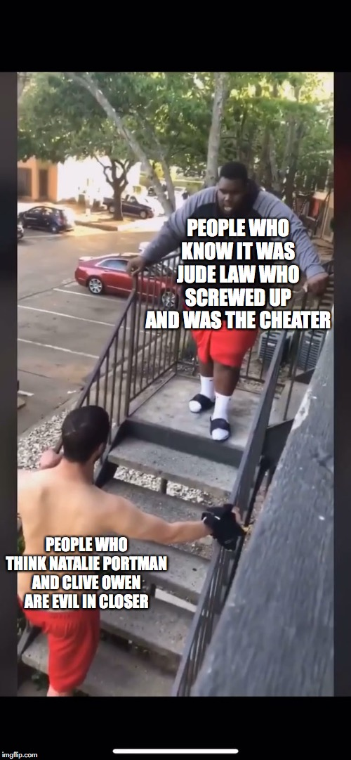 closer truth | PEOPLE WHO KNOW IT WAS JUDE LAW WHO SCREWED UP AND WAS THE CHEATER PEOPLE WHO THINK NATALIE PORTMAN AND CLIVE OWEN ARE EVIL IN CLOSER | image tagged in closer | made w/ Imgflip meme maker