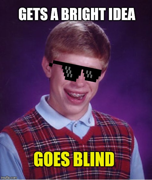 Bad Luck Brian Meme | GETS A BRIGHT IDEA GOES BLIND | image tagged in memes,bad luck brian | made w/ Imgflip meme maker