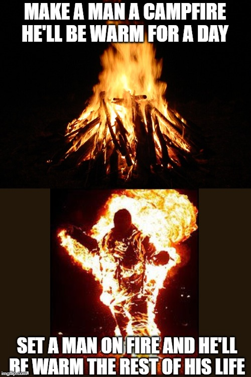 campfire | MAKE A MAN A CAMPFIRE HE'LL BE WARM FOR A DAY SET A MAN ON FIRE AND HE'LL BE WARM THE REST OF HIS LIFE | image tagged in campfire | made w/ Imgflip meme maker
