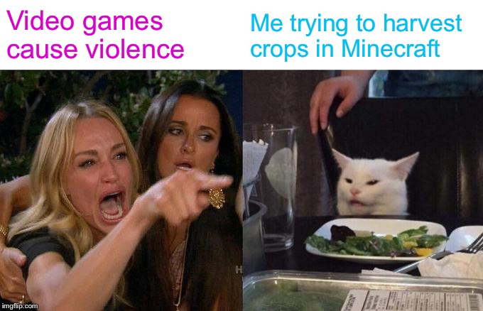 Woman Yelling At Cat Meme | Video games cause violence Me trying to harvest crops in Minecraft | image tagged in memes,woman yelling at cat | made w/ Imgflip meme maker