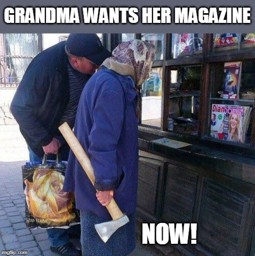 SOMEONES GONNA GET IT |  GRANDMA WANTS HER MAGAZINE; NOW! | image tagged in axe,grandma | made w/ Imgflip meme maker