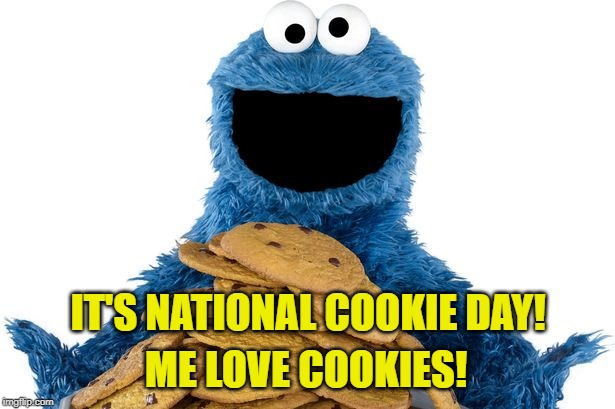 Cookie Monster's favorite day: Dec. 4th, National Cookie Day! | IT'S NATIONAL COOKIE DAY! ME LOVE COOKIES! | image tagged in cookie monster,memes,national,give that man a cookie,anyone who loves cookies,food memes | made w/ Imgflip meme maker