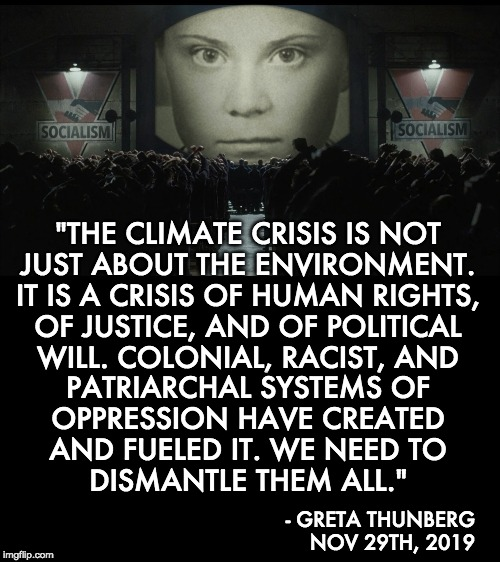 "It was never about the climate! |  ""THE CLIMATE CRISIS IS NOT JUST ABOUT THE ENVIRONMENT. IT IS A CRISIS OF HUMAN RIGHTS, OF JUSTICE, AND OF POLITICAL WILL. COLONIAL, RACIST, AND PATRIARCHAL SYSTEMS OF OPPRESSION HAVE CREATED AND FUELED IT. WE NEED TO DISMANTLE THEM ALL.""; - GRETA THUNBERG NOV 29TH, 2019 