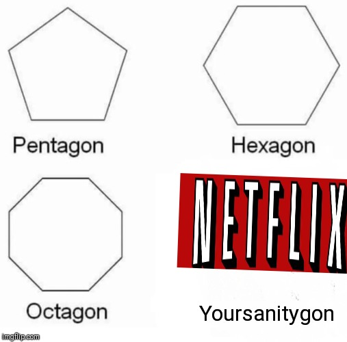 Pentagon Hexagon Octagon Meme | Yoursanitygon | image tagged in memes,pentagon hexagon octagon | made w/ Imgflip meme maker