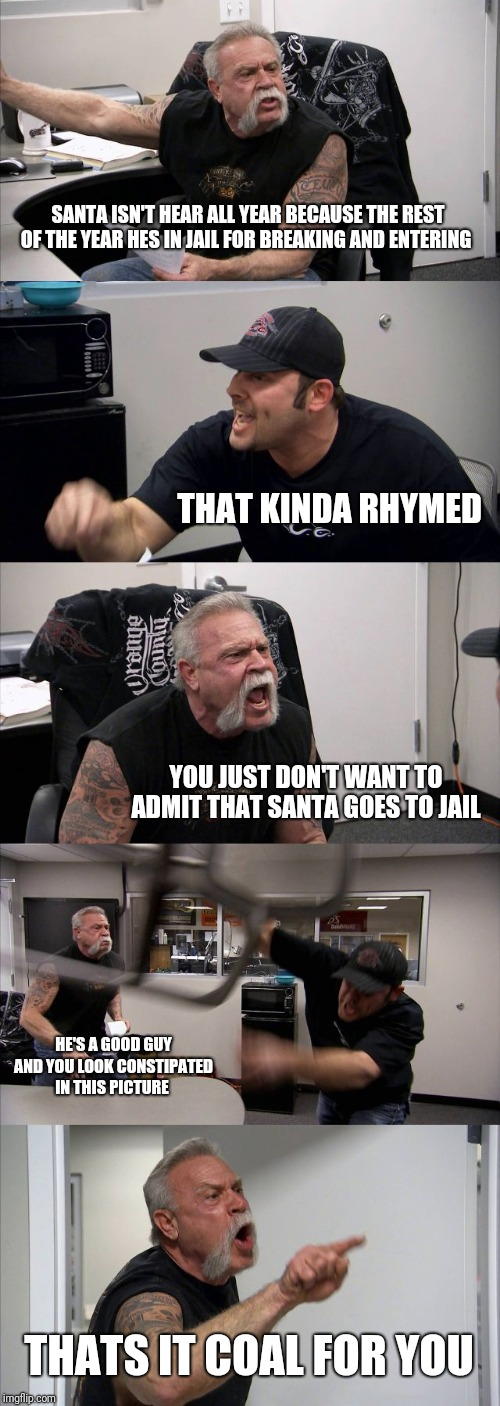 American Chopper Argument Meme | SANTA ISN'T HEAR ALL YEAR BECAUSE THE REST OF THE YEAR HES IN JAIL FOR BREAKING AND ENTERING THAT KINDA RHYMED YOU JUST DON'T WANT TO ADMIT  | image tagged in memes,american chopper argument | made w/ Imgflip meme maker