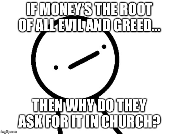 Stickman Philosopher | IF MONEY'S THE ROOT OF ALL EVIL AND GREED... THEN WHY DO THEY ASK FOR IT IN CHURCH? | image tagged in stickman philosopher | made w/ Imgflip meme maker