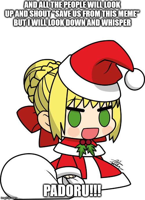 "tis the season | AND ALL THE PEOPLE WILL LOOK UP AND SHOUT ""SAVE US FROM THIS MEME"" BUT I WILL LOOK DOWN AND WHISPER PADORU!!! 