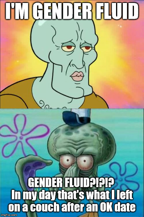Squidward Meme | I'M GENDER FLUID GENDER FLUID?!?!?  In my day that's what I left on a couch after an OK date | image tagged in memes,squidward | made w/ Imgflip meme maker