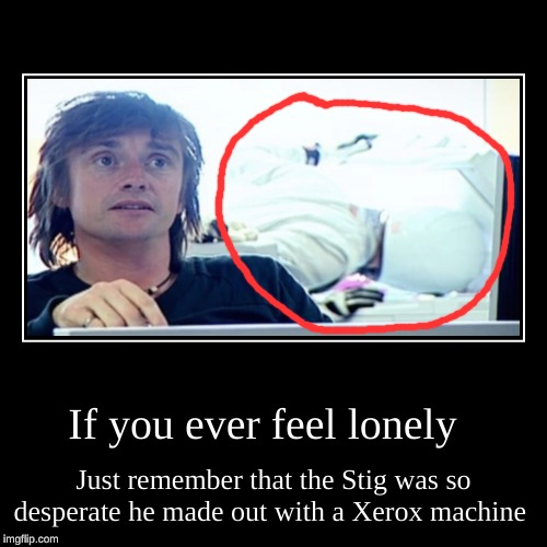 If you ever feel lonely | Just remember that the Stig was so desperate he made out with a Xerox machine | image tagged in funny,demotivationals,memes,top gear,the stig,photocopier | made w/ Imgflip demotivational maker