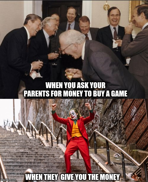 WHEN YOU ASK YOUR PARENTS FOR MONEY TO BUY A GAME WHEN THEY  GIVE YOU THE MONEY | image tagged in memes,laughing men in suits | made w/ Imgflip meme maker