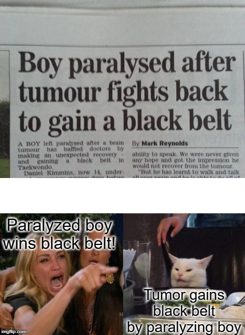 That's one bad tumor | Paralyzed boy wins black belt! Tumor gains black belt by paralyzing boy | image tagged in memes,woman yelling at cat | made w/ Imgflip meme maker