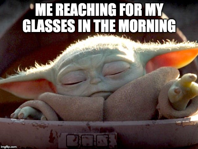 ME REACHING FOR MY GLASSES IN THE MORNING | image tagged in baby yoda | made w/ Imgflip meme maker