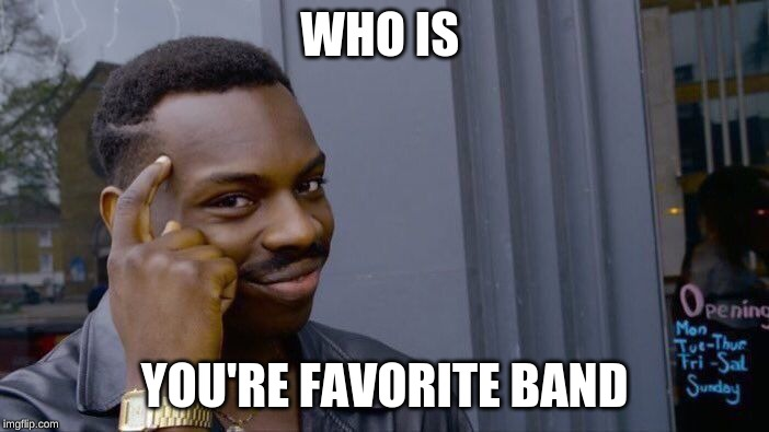 It can be any type of Genre |  WHO IS; YOU'RE FAVORITE BAND | image tagged in memes,roll safe think about it | made w/ Imgflip meme maker
