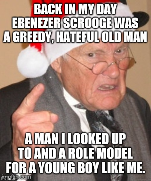 Back in my day Scrooge | BACK IN MY DAY EBENEZER SCROOGE WAS A GREEDY, HATEFUL OLD MAN A MAN I LOOKED UP TO AND A ROLE MODEL FOR A YOUNG BOY LIKE ME. | image tagged in back in my day scrooge | made w/ Imgflip meme maker