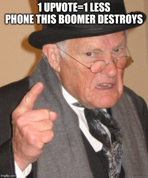 Back In My Day Meme | 1 UPVOTE=1 LESS PHONE THIS BOOMER DESTROYS | image tagged in memes,back in my day,boomer,ok boomer,old man | made w/ Imgflip meme maker