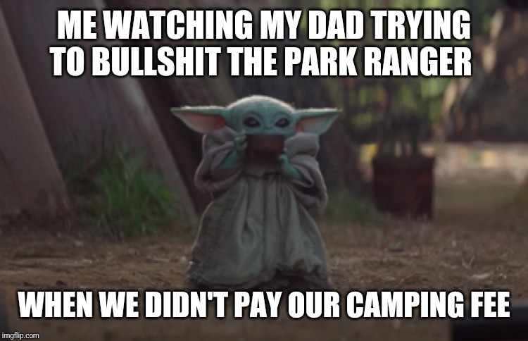 ME WATCHING MY DAD TRYING TO BULLSHIT THE PARK RANGER WHEN WE DIDN'T PAY OUR CAMPING FEE | image tagged in baby yoda sipping soup | made w/ Imgflip meme maker
