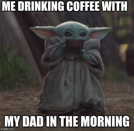 Baby Y drinking | ME DRINKING COFFEE WITH MY DAD IN THE MORNING | image tagged in baby y drinking | made w/ Imgflip meme maker