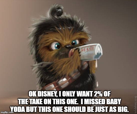 Star Wars Baby Chewie |  OK DISNEY, I ONLY WANT 2% OF THE TAKE ON THIS ONE.  I MISSED BABY YODA BUT THIS ONE SHOULD BE JUST AS BIG. | image tagged in chewbacca | made w/ Imgflip meme maker