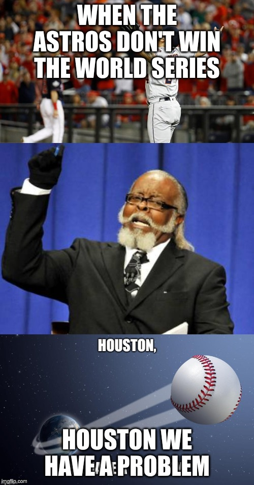 WHEN THE ASTROS DON'T WIN THE WORLD SERIES HOUSTON WE HAVE A PROBLEM | image tagged in memes,too damn high | made w/ Imgflip meme maker