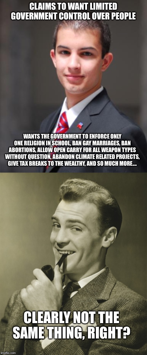 CLAIMS TO WANT LIMITED GOVERNMENT CONTROL OVER PEOPLE WANTS THE GOVERNMENT TO ENFORCE ONLY ONE RELIGION IN SCHOOL, BAN GAY MARRIAGES, BAN AB | image tagged in college conservative,smug | made w/ Imgflip meme maker