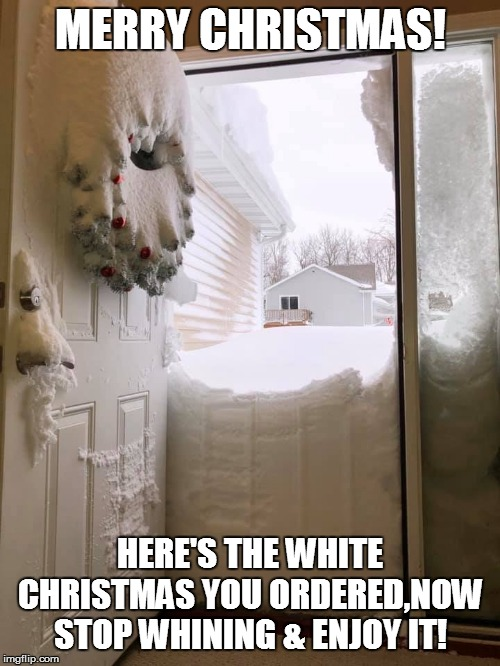 MERRY CHRISTMAS! HERE'S THE WHITE CHRISTMAS YOU ORDERED,NOW STOP WHINING & ENJOY IT! | image tagged in christmas memes,merry christmas,funny memes,snow joke,white christmas | made w/ Imgflip meme maker