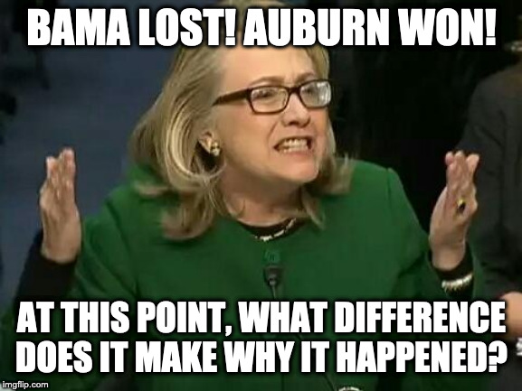 hillary what difference does it make | BAMA LOST! AUBURN WON! AT THIS POINT, WHAT DIFFERENCE DOES IT MAKE WHY IT HAPPENED? | image tagged in hillary what difference does it make | made w/ Imgflip meme maker