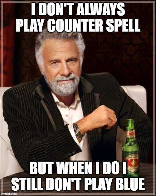 The Most Interesting Man In The World Meme | I DON'T ALWAYS PLAY COUNTER SPELL BUT WHEN I DO I STILL DON'T PLAY BLUE | image tagged in memes,the most interesting man in the world | made w/ Imgflip meme maker