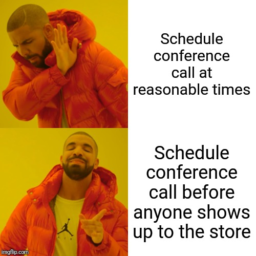 Drake Hotline Bling Meme | Schedule conference call at reasonable times Schedule conference call before anyone shows up to the store | image tagged in memes,drake hotline bling | made w/ Imgflip meme maker
