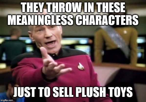 Picard Wtf Meme | THEY THROW IN THESE MEANINGLESS CHARACTERS JUST TO SELL PLUSH TOYS | image tagged in memes,picard wtf | made w/ Imgflip meme maker