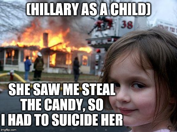 Disaster Girl Meme | (HILLARY AS A CHILD) SHE SAW ME STEAL THE CANDY, SO I HAD TO SUICIDE HER | image tagged in memes,disaster girl | made w/ Imgflip meme maker